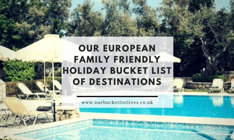 Our European Family Friendly Holiday Bucket List of Destinations
