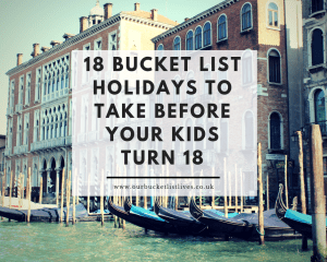 18 Bucket List Holidays to Take Before Your Kids Turn 18